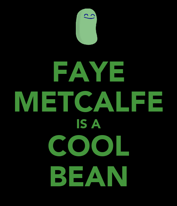 FAYE METCALFE IS A COOL BEAN