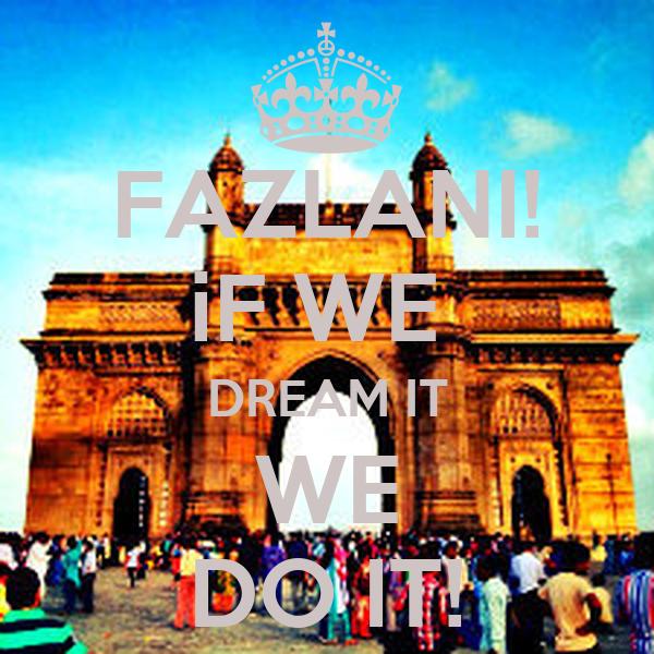 FAZLANI! iF WE  DREAM IT WE DO IT!
