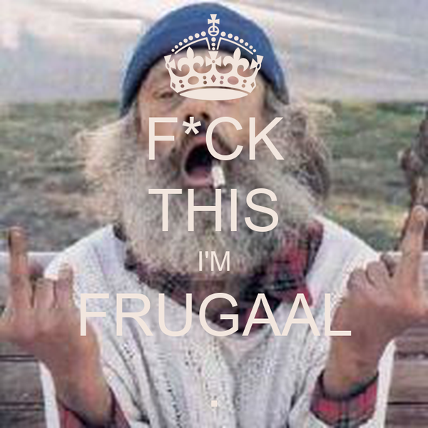 F*CK THIS I'M FRUGAAL .