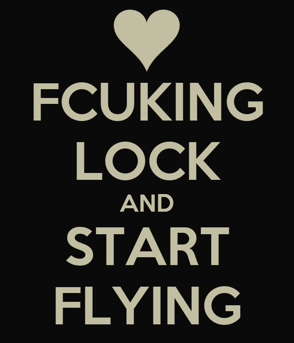 FCUKING LOCK AND START FLYING