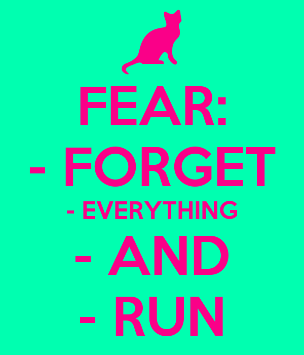 FEAR: - FORGET - EVERYTHING - AND - RUN