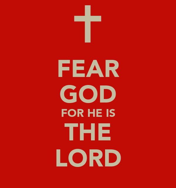 FEAR GOD FOR HE IS THE LORD