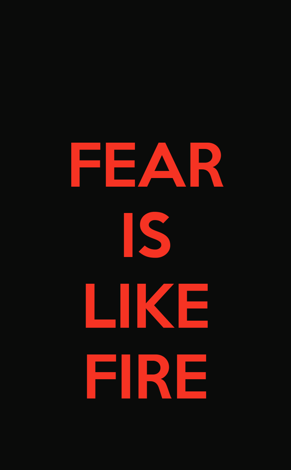 FEAR IS  LIKE FIRE