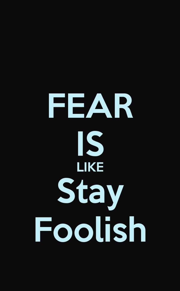 FEAR IS LIKE Stay Foolish