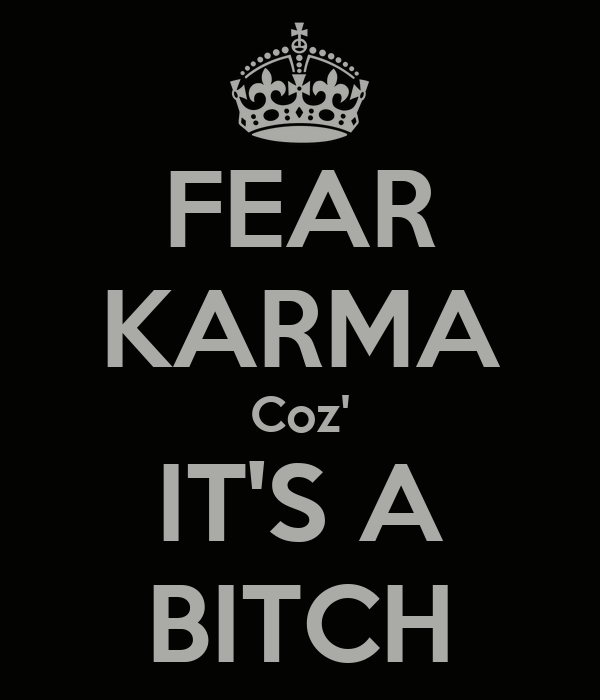 FEAR KARMA Coz' IT'S A BITCH
