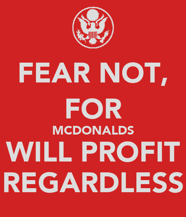 FEAR NOT, FOR MCDONALDS WILL PROFIT REGARDLESS