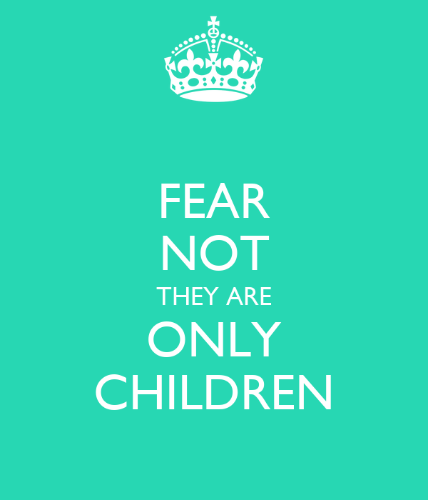 FEAR NOT THEY ARE ONLY CHILDREN