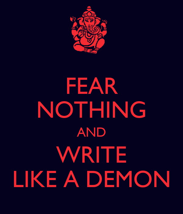 FEAR NOTHING AND WRITE LIKE A DEMON