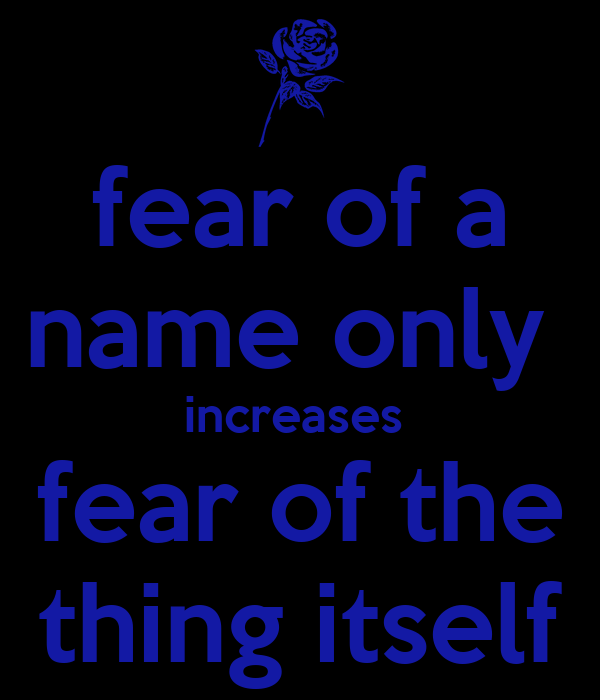 fear of a name only  increases  fear of the thing itself
