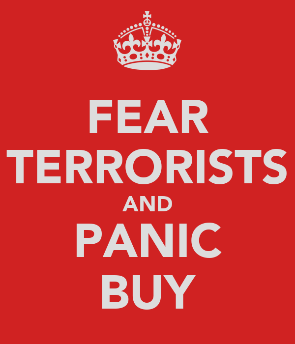 FEAR TERRORISTS AND PANIC BUY