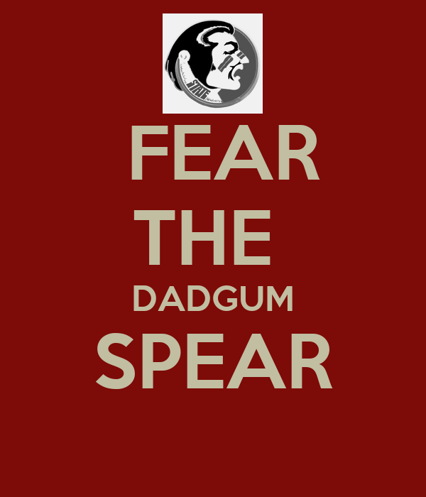 FEAR THE  DADGUM SPEAR
