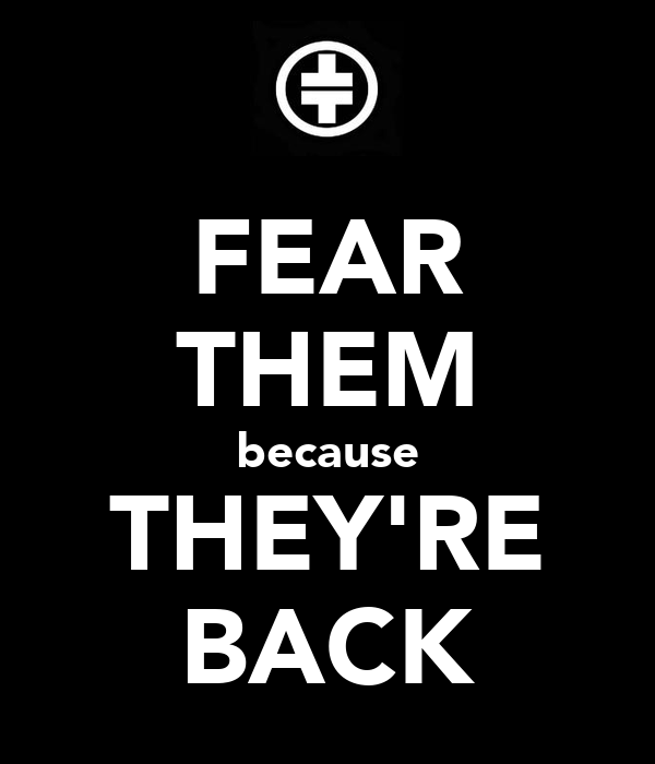 FEAR THEM because THEY'RE BACK