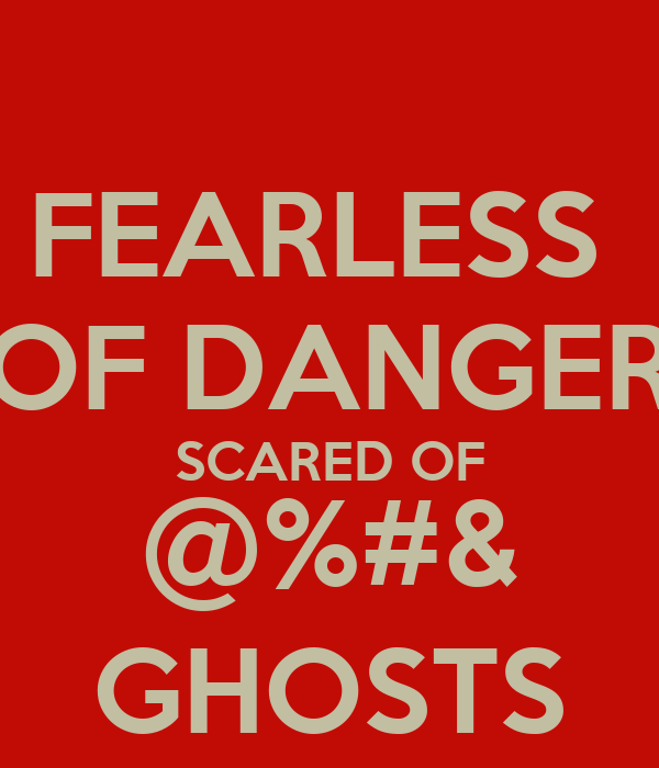 FEARLESS  OF DANGER SCARED OF @%#& GHOSTS