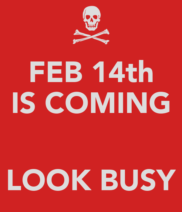 FEB 14th IS COMING   LOOK BUSY