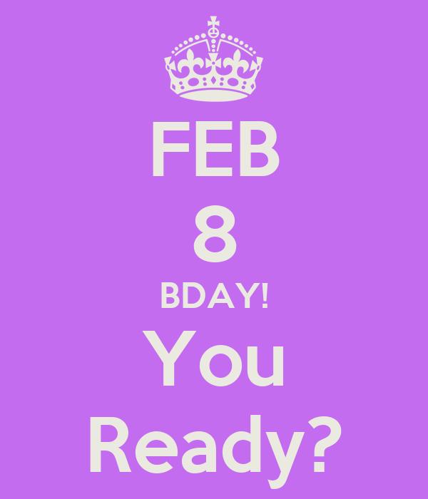 FEB 8 BDAY! You Ready?