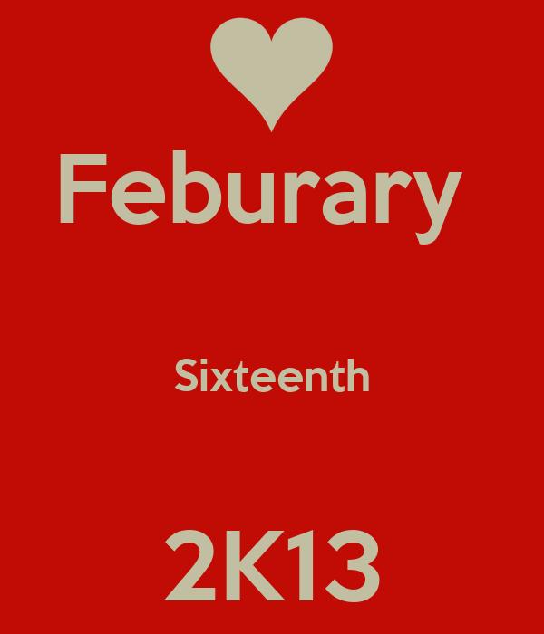 Feburary   Sixteenth  2K13