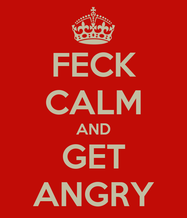 FECK CALM AND GET ANGRY