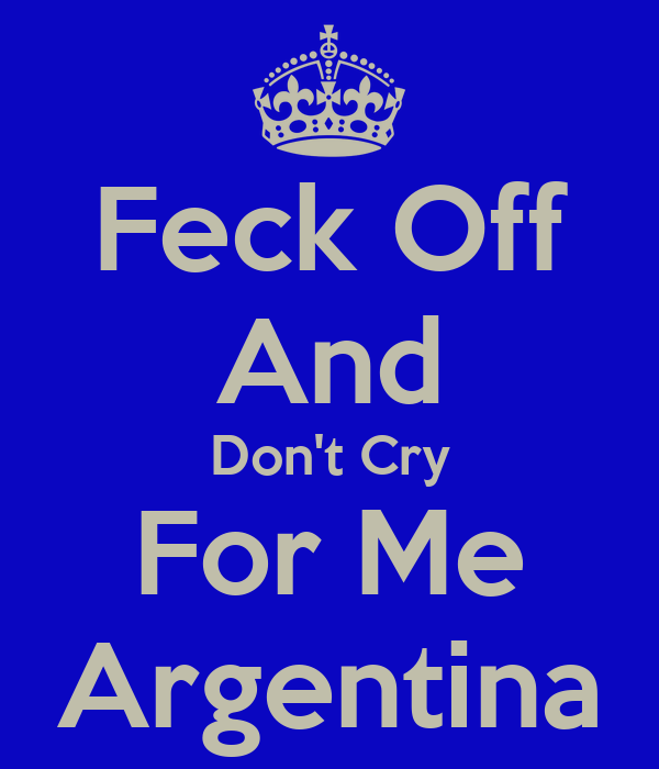Feck Off And Don't Cry For Me Argentina