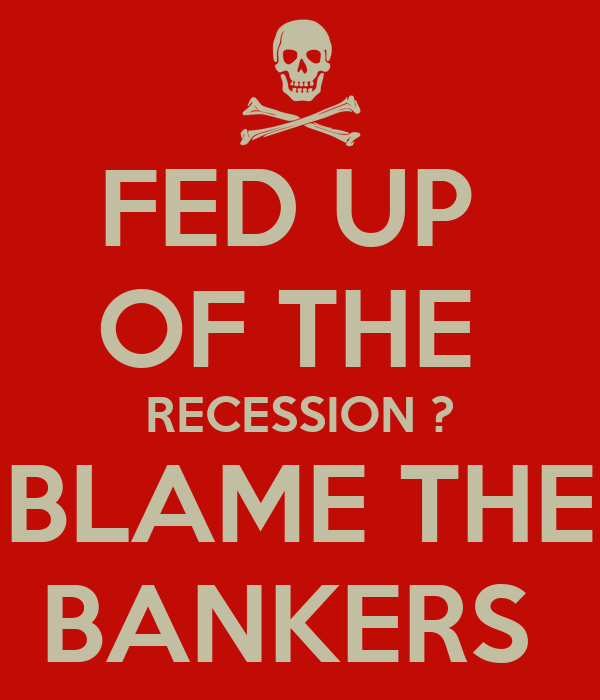 FED UP  OF THE  RECESSION ? BLAME THE BANKERS