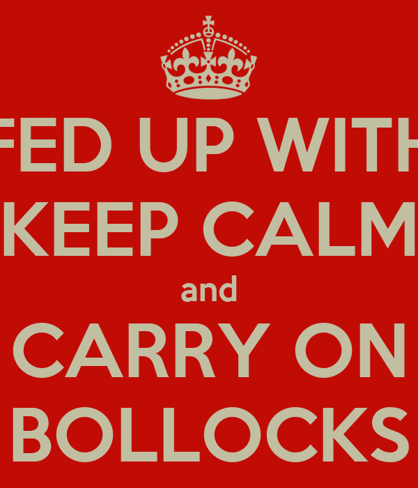 FED UP WITH KEEP CALM and CARRY ON BOLLOCKS