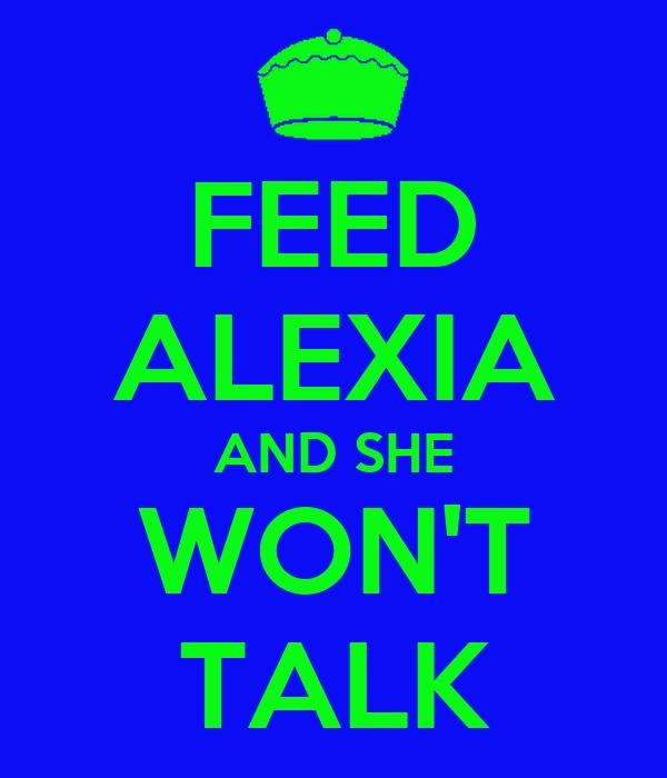 FEED ALEXIA AND SHE WON'T TALK