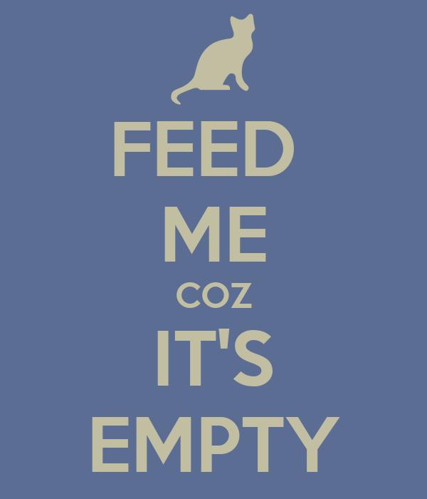FEED  ME COZ IT'S EMPTY