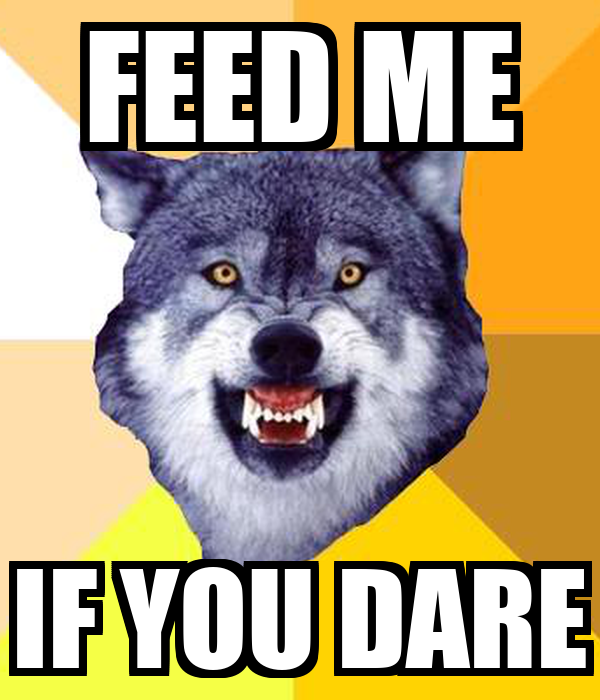 FEED ME IF YOU DARE