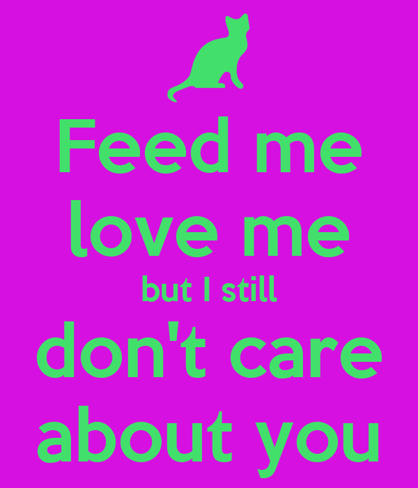 Feed me love me but I still don't care about you