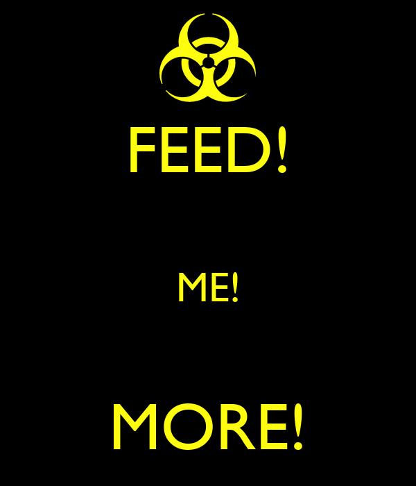 FEED!  ME!  MORE!