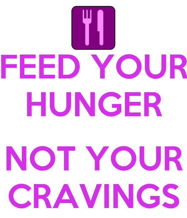 FEED YOUR HUNGER  NOT YOUR CRAVINGS