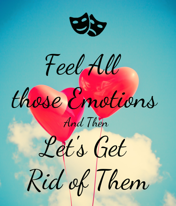 Feel All   those Emotions  And Then  Let's Get  Rid of Them