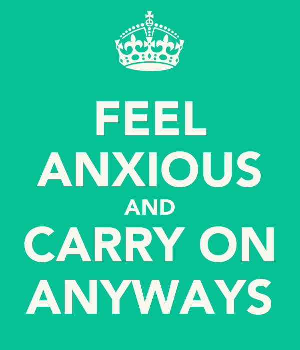 FEEL ANXIOUS AND CARRY ON ANYWAYS