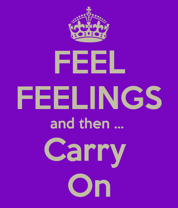 FEEL FEELINGS and then ...  Carry  On