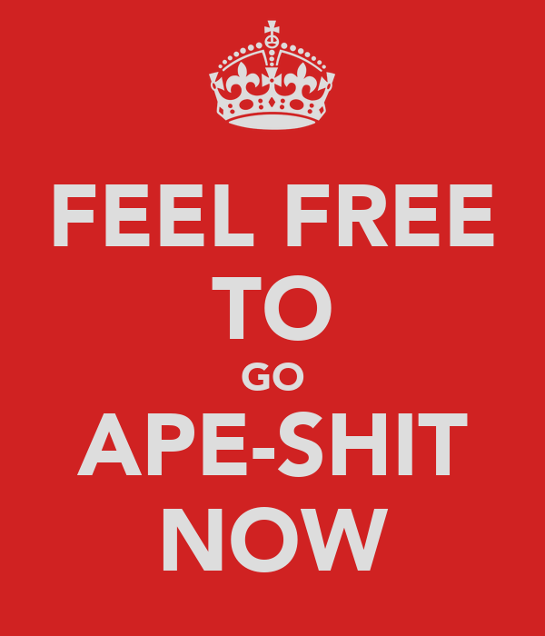 FEEL FREE TO GO APE-SHIT NOW