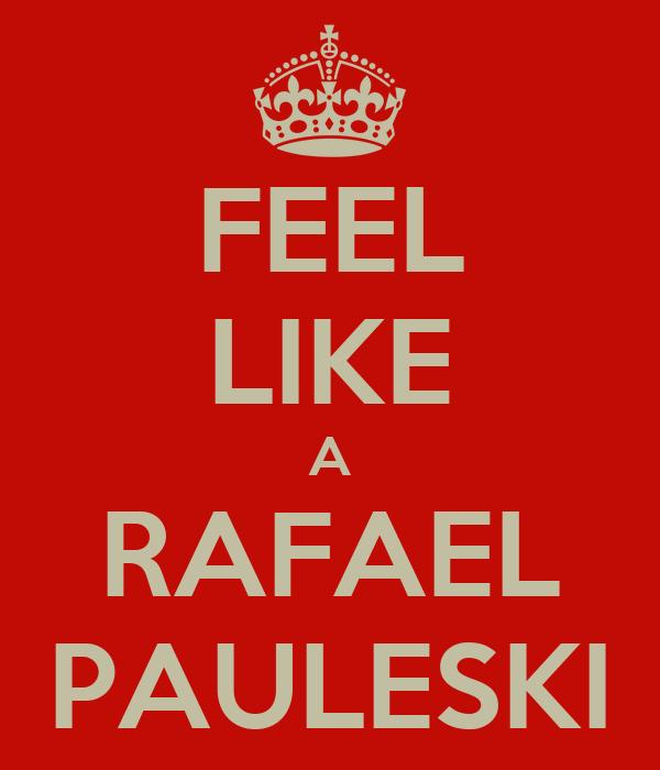 FEEL LIKE A RAFAEL PAULESKI