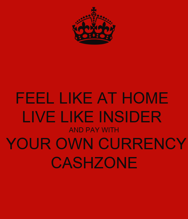 FEEL LIKE AT HOME  LIVE LIKE INSIDER  AND PAY WITH  YOUR OWN CURRENCY CASHZONE