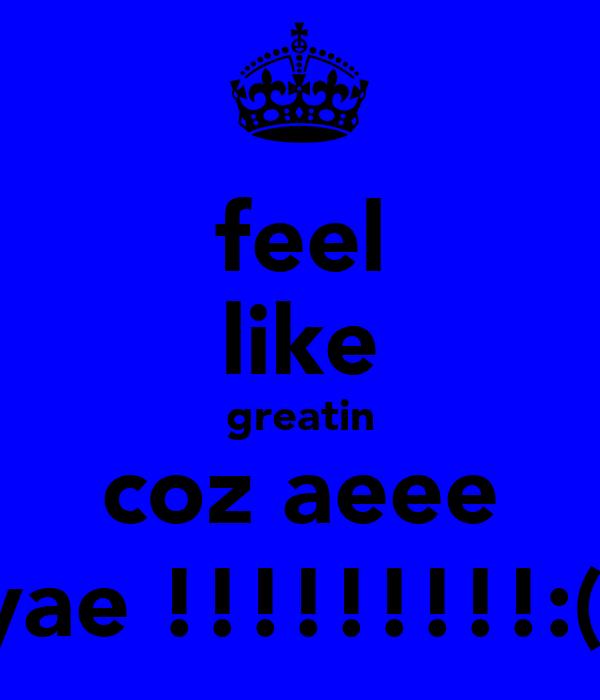 feel like greatin coz aeee yae !!!!!!!!!:(