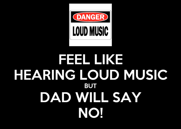 FEEL LIKE HEARING LOUD MUSIC BUT DAD WILL SAY NO!