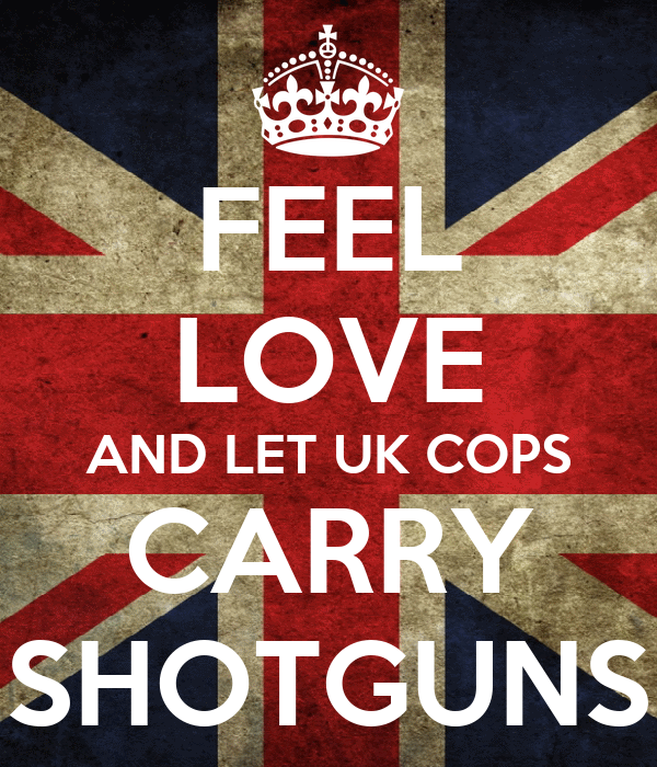 FEEL LOVE AND LET UK COPS CARRY SHOTGUNS