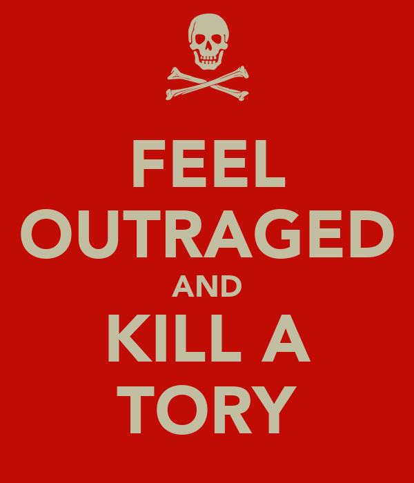 FEEL OUTRAGED AND KILL A TORY