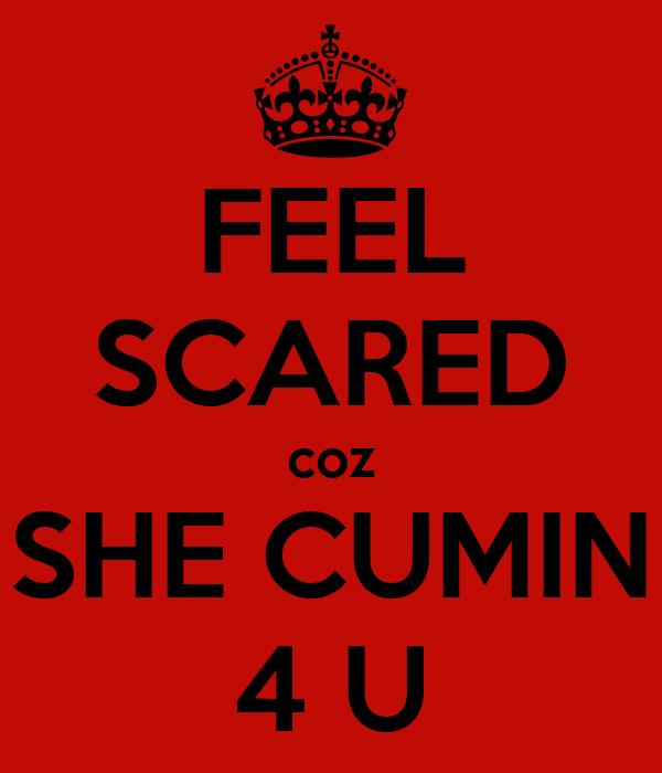FEEL SCARED coz SHE CUMIN 4 U
