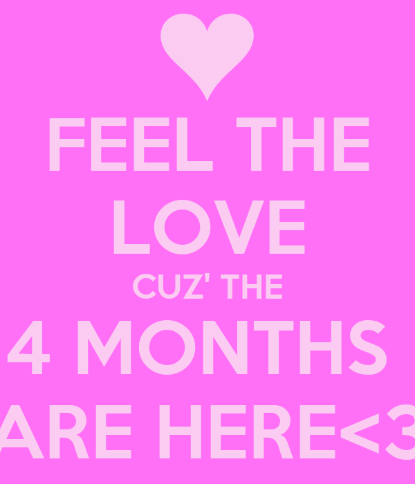 FEEL THE LOVE CUZ' THE 4 MONTHS  ARE HERE<3