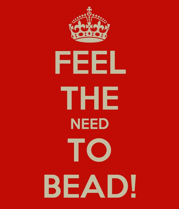 FEEL THE NEED TO BEAD!
