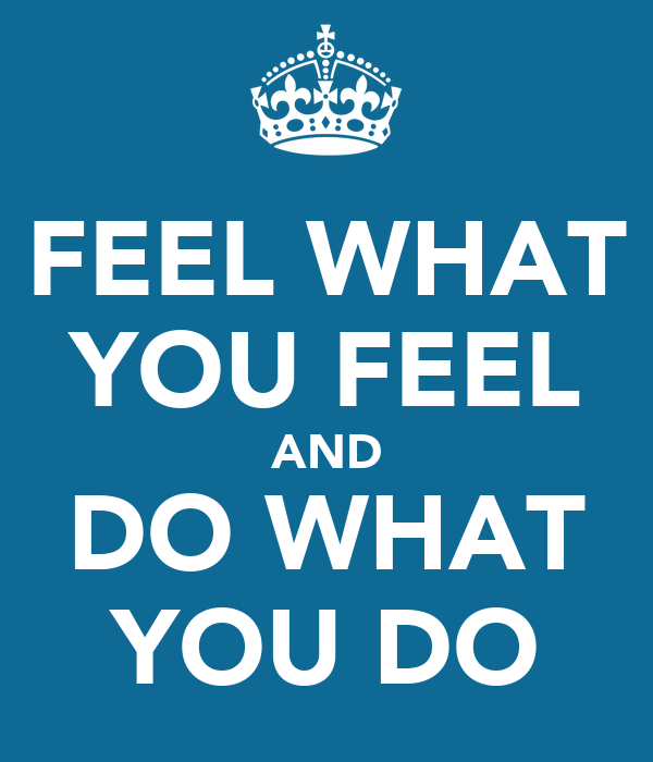 FEEL WHAT YOU FEEL AND DO WHAT YOU DO