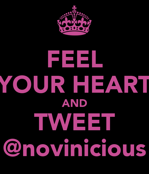 FEEL YOUR HEART AND TWEET @novinicious