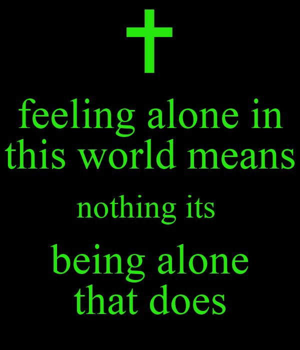 feeling alone in this world means nothing its  being alone that does