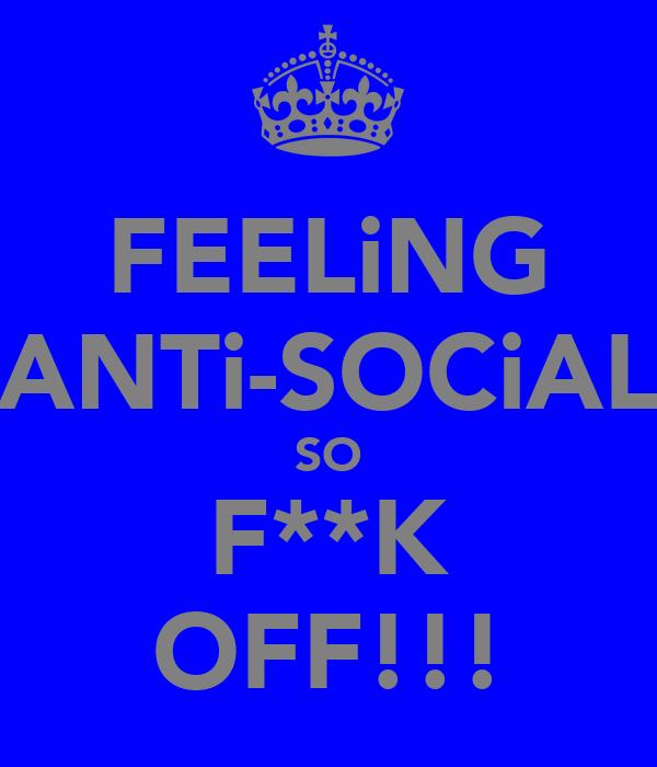 FEELiNG ANTi-SOCiAL SO F**K OFF!!!