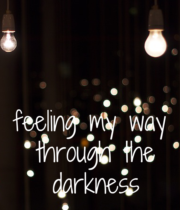 feeling my way  through the  darkness