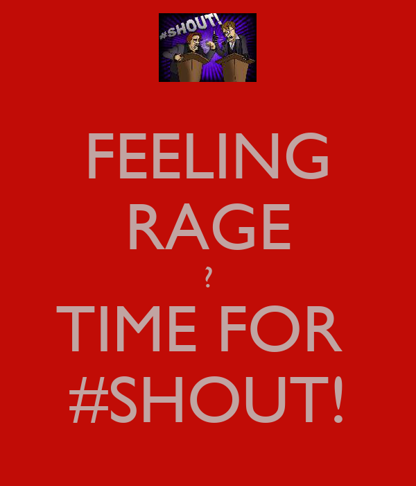 FEELING RAGE ? TIME FOR  #SHOUT!