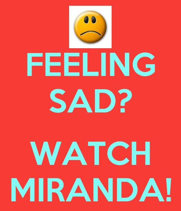 FEELING SAD?  WATCH MIRANDA!